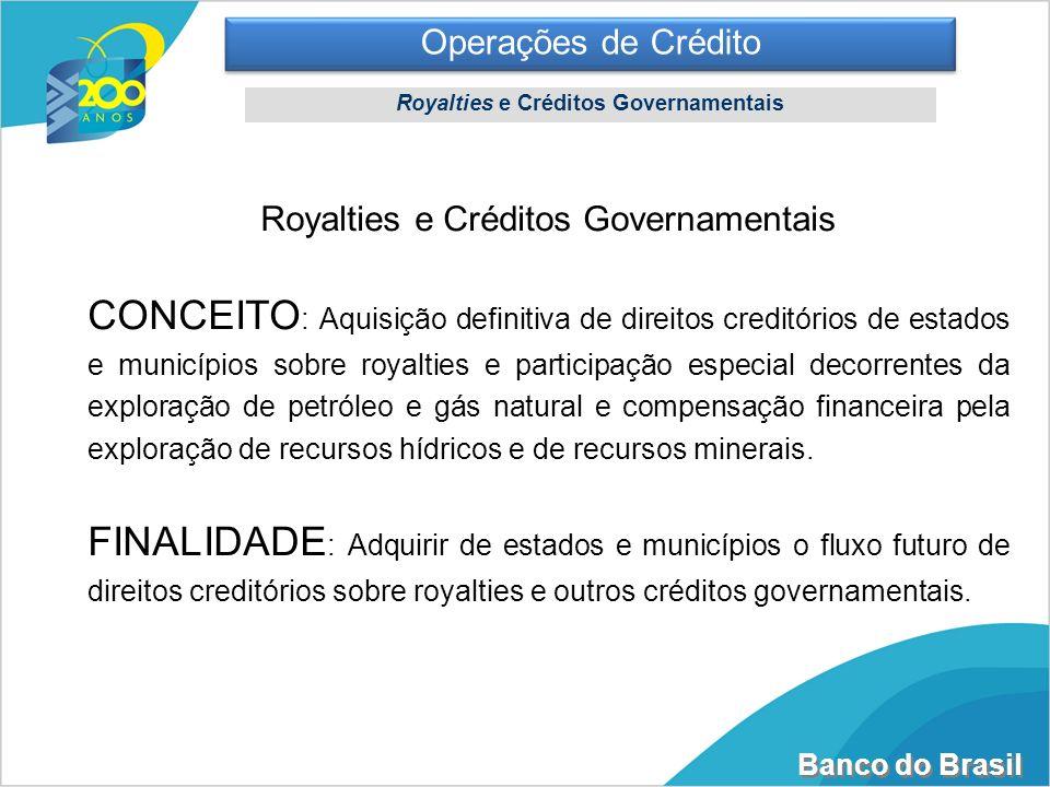 Banco do Brasil Operações de Crédito Royalties e Créditos Governamentais CONCEITO : Aquisição definitiva de direitos creditórios de estados e municípi