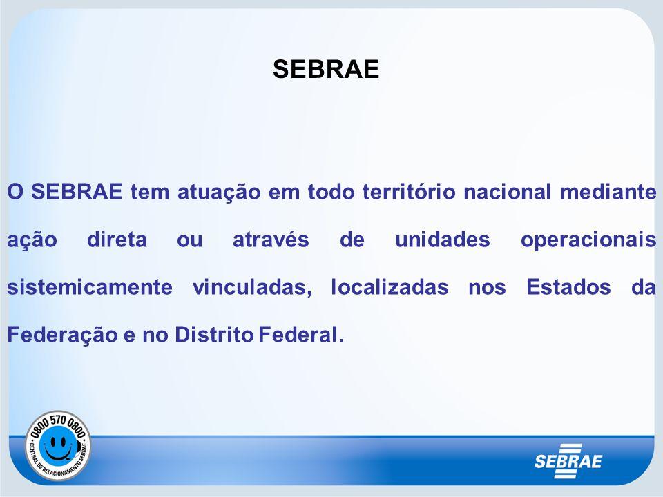 SEBRAE O SEBRAE tem atuação em todo território nacional mediante ação direta ou através de unidades operacionais sistemicamente vinculadas, localizada