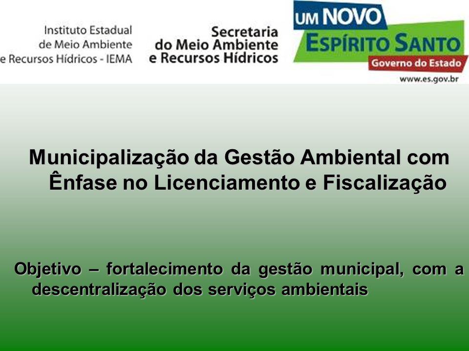 Municipalização da Gestão Ambiental com Ênfase no Licenciamento e Fiscalização Objetivo – fortalecimento da gestão municipal, com a descentralização d