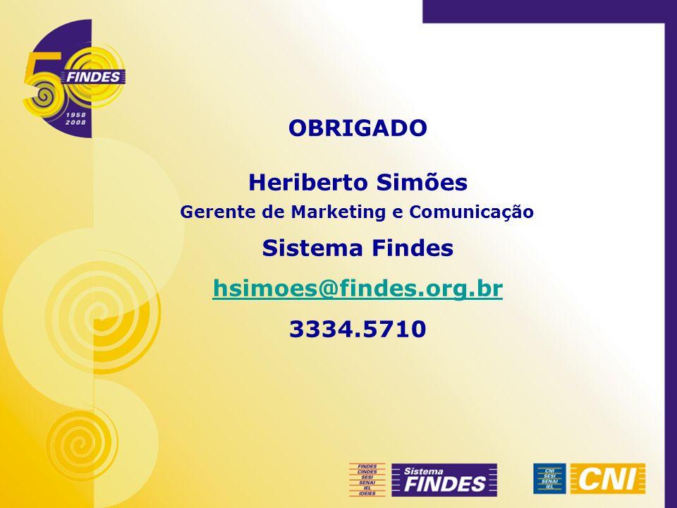 OBRIGADO Heriberto Simões Gerente de Marketing e Comunicação Sistema Findes hsimoes@findes.org.br 3334.5710
