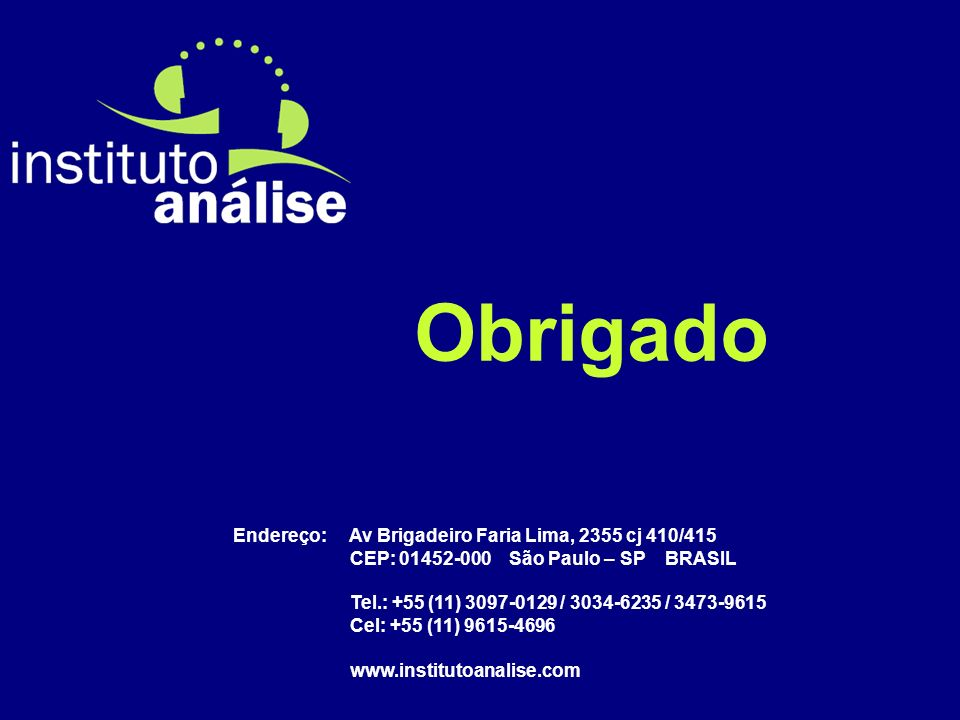 Obrigado Endereço: Av Brigadeiro Faria Lima, 2355 cj 410/415 CEP: 01452-000 São Paulo – SP BRASIL Tel.: +55 (11) 3097-0129 / 3034-6235 / 3473-9615 Cel: +55 (11) 9615-4696 www.institutoanalise.com