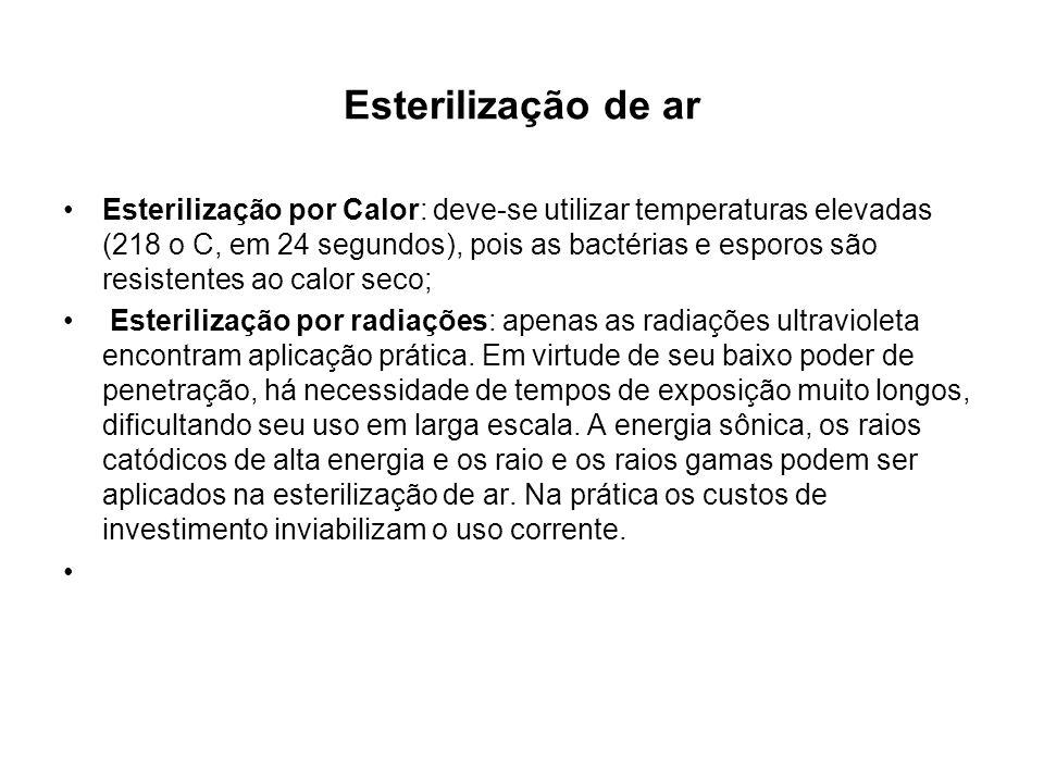 Esterilização de ar Esterilização por Calor: deve-se utilizar temperaturas elevadas (218 o C, em 24 segundos), pois as bactérias e esporos são resistentes ao calor seco; Esterilização por radiações: apenas as radiações ultravioleta encontram aplicação prática.