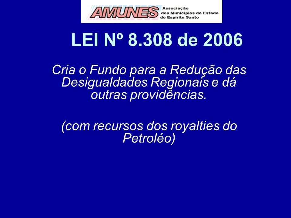 LEI Nº 8.308 de 2006 Cria o Fundo para a Redução das Desigualdades Regionais e dá outras providências. (com recursos dos royalties do Petroléo)