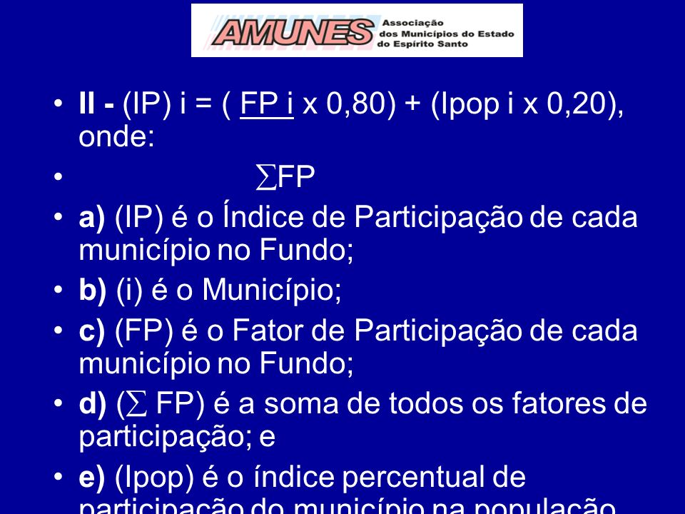 II - (IP) i = ( FP i x 0,80) + (Ipop i x 0,20), onde: FP a) (IP) é o Índice de Participação de cada município no Fundo; b) (i) é o Município; c) (FP) é o Fator de Participação de cada município no Fundo; d) ( FP) é a soma de todos os fatores de participação; e e) (Ipop) é o índice percentual de participação do município na população do Estado, conforme últimos dados publicados pelo IBGE;