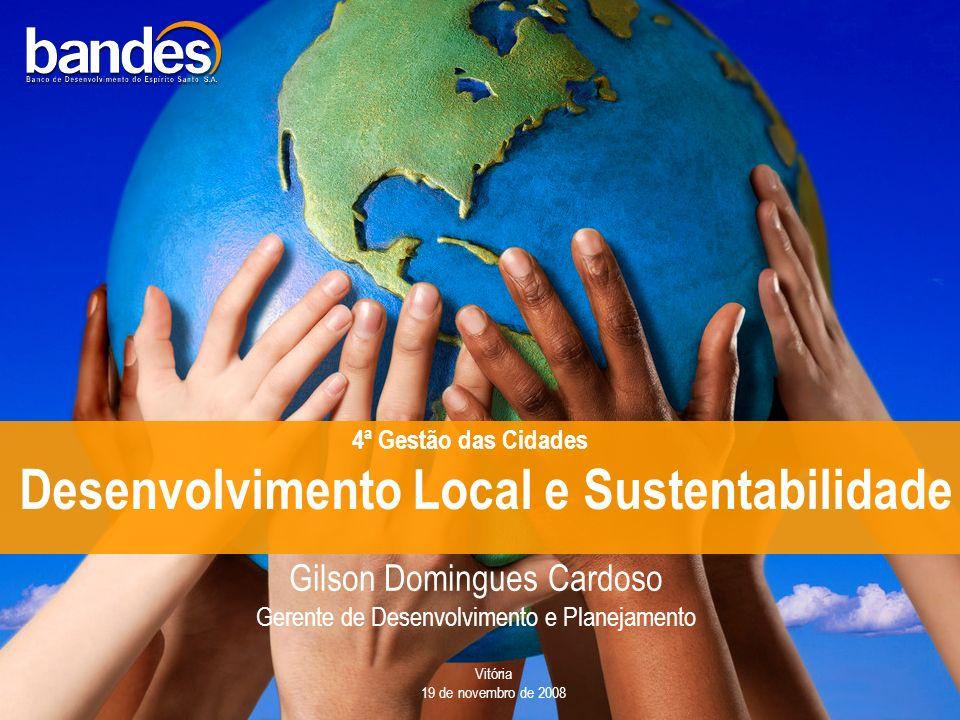 Desenvolvimento Local e Sustentabilidade Gilson Domingues Cardoso Gerente de Desenvolvimento e Planejamento Vitória 19 de novembro de 2008 4ª Gestão das Cidades