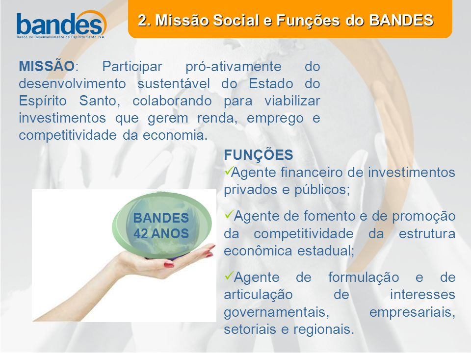 MISSÃO: Participar pró-ativamente do desenvolvimento sustentável do Estado do Espírito Santo, colaborando para viabilizar investimentos que gerem renda, emprego e competitividade da economia.