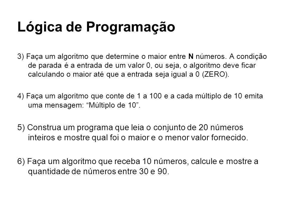 Lógica de Programação 3) Faça um algoritmo que determine o maior entre N números. A condição de parada é a entrada de um valor 0, ou seja, o algoritmo