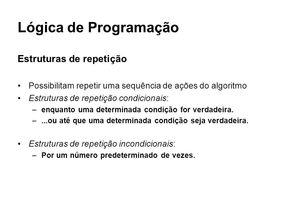 Lógica de Programação Estruturas de repetição Possibilitam repetir uma sequência de ações do algoritmo Estruturas de repetição condicionais: –enquanto
