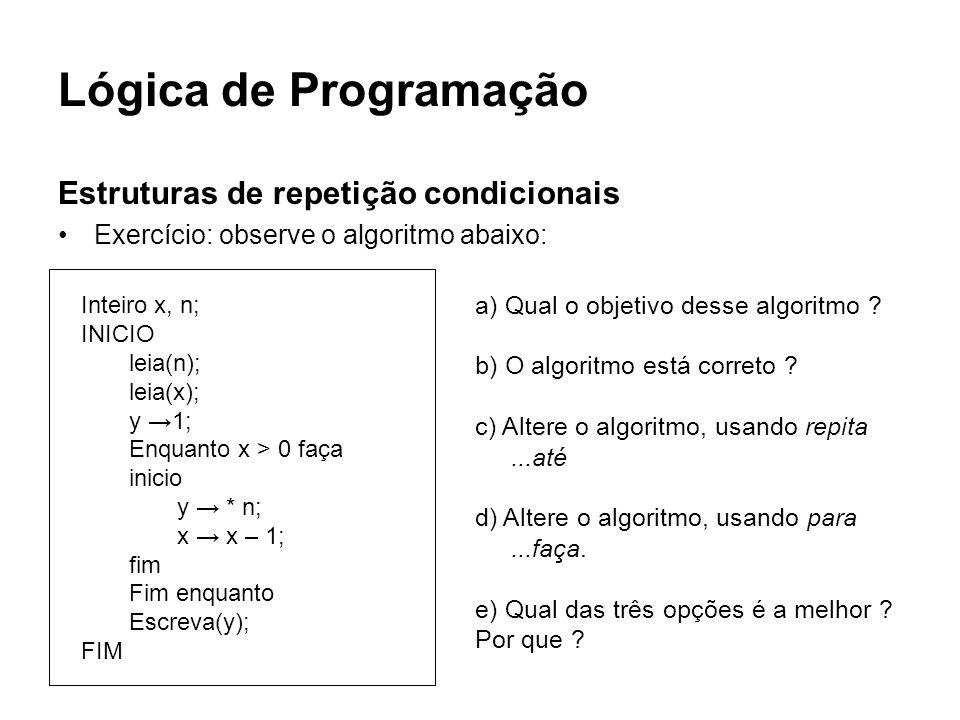 Lógica de Programação Estruturas de repetição condicionais Exercício: observe o algoritmo abaixo: Inteiro x, n; INICIO leia(n); leia(x); y 1; Enquanto