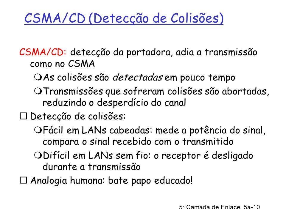 5: Camada de Enlace 5a-10 CSMA/CD (Detecção de Colisões) CSMA/CD: detecção da portadora, adia a transmissão como no CSMA As colisões são detectadas em pouco tempo Transmissões que sofreram colisões são abortadas, reduzindo o desperdício do canal Detecção de colisões: Fácil em LANs cabeadas: mede a potência do sinal, compara o sinal recebido com o transmitido Difícil em LANs sem fio: o receptor é desligado durante a transmissão Analogia humana: bate papo educado!