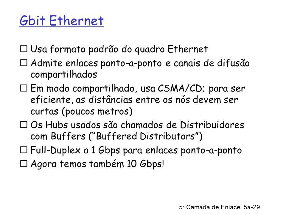 5: Camada de Enlace 5a-29 Gbit Ethernet Usa formato padrão do quadro Ethernet Admite enlaces ponto-a-ponto e canais de difusão compartilhados Em modo compartilhado, usa CSMA/CD; para ser eficiente, as distâncias entre os nós devem ser curtas (poucos metros) Os Hubs usados são chamados de Distribuidores com Buffers (Buffered Distributors) Full-Duplex a 1 Gbps para enlaces ponto-a-ponto Agora temos também 10 Gbps!