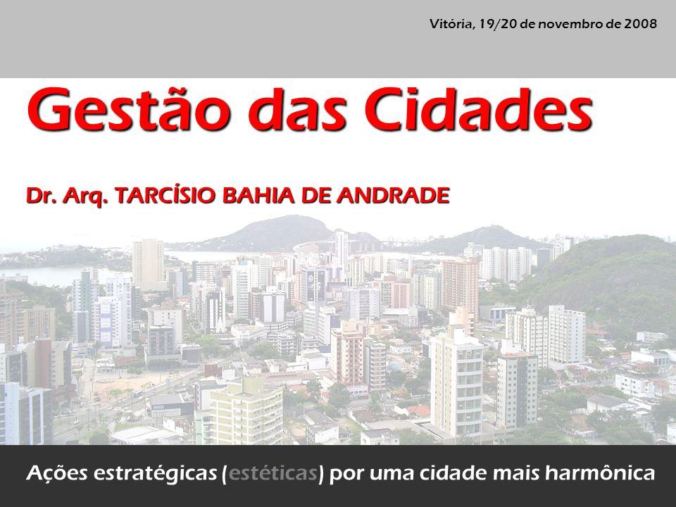 Vitória, 19/20 de novembro de 2008 Ações estratégicas (estéticas) por uma cidade mais harmônica Gestão das Cidades Dr. Arq. TARCÍSIO BAHIA DE ANDRADE