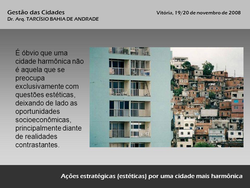 Ações estratégicas (estéticas) por uma cidade mais harmônica Gestão das Cidades Vitória, 19/20 de novembro de 2008 Dr. Arq. TARCÍSIO BAHIA DE ANDRADE