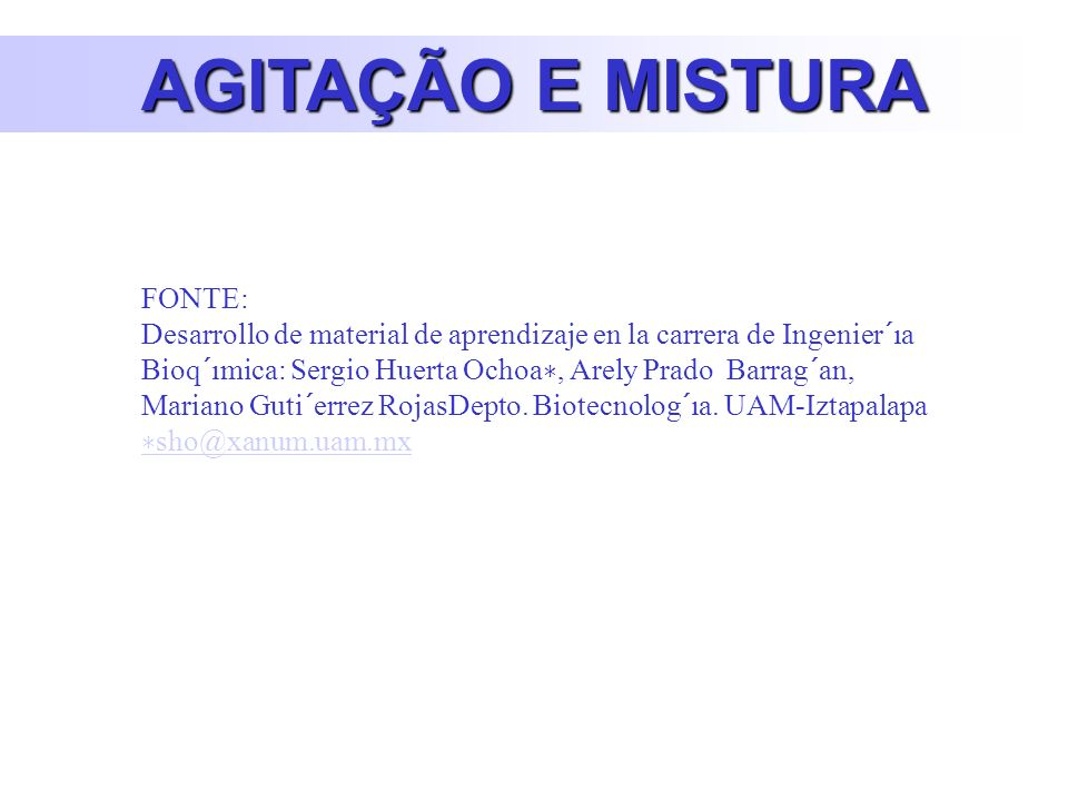 AGITAÇÃO E MISTURA FONTE: Desarrollo de material de aprendizaje en la carrera de Ingenier´ıa Bioq´ımica: Sergio Huerta Ochoa, Arely Prado Barrag´an, Mariano Guti´errez RojasDepto.