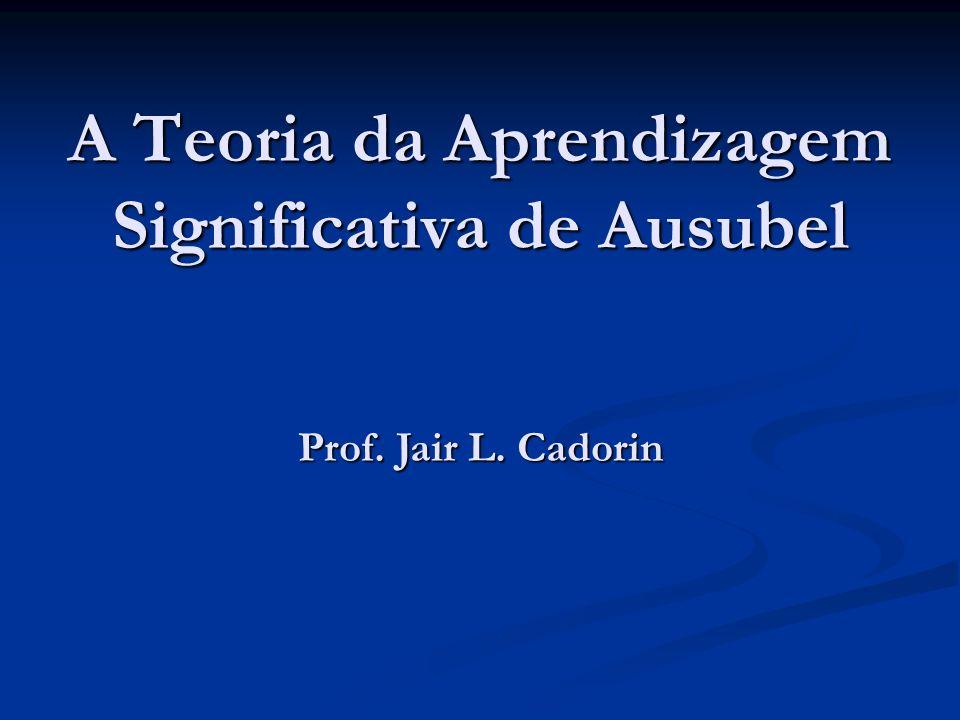 A Teoria da Aprendizagem Significativa de Ausubel Prof. Jair L. Cadorin