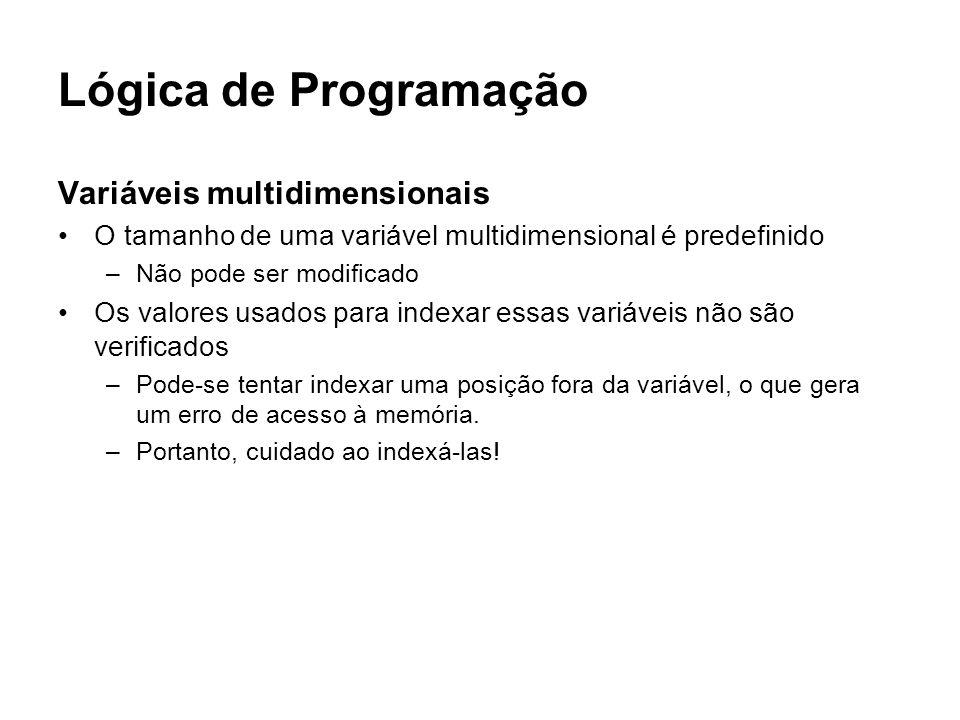 Lógica de Programação Variáveis multidimensionais O tamanho de uma variável multidimensional é predefinido –Não pode ser modificado Os valores usados