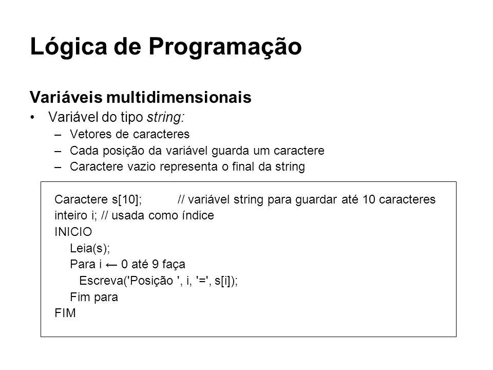 Lógica de Programação Variáveis multidimensionais Variável do tipo string: –Vetores de caracteres –Cada posição da variável guarda um caractere –Carac