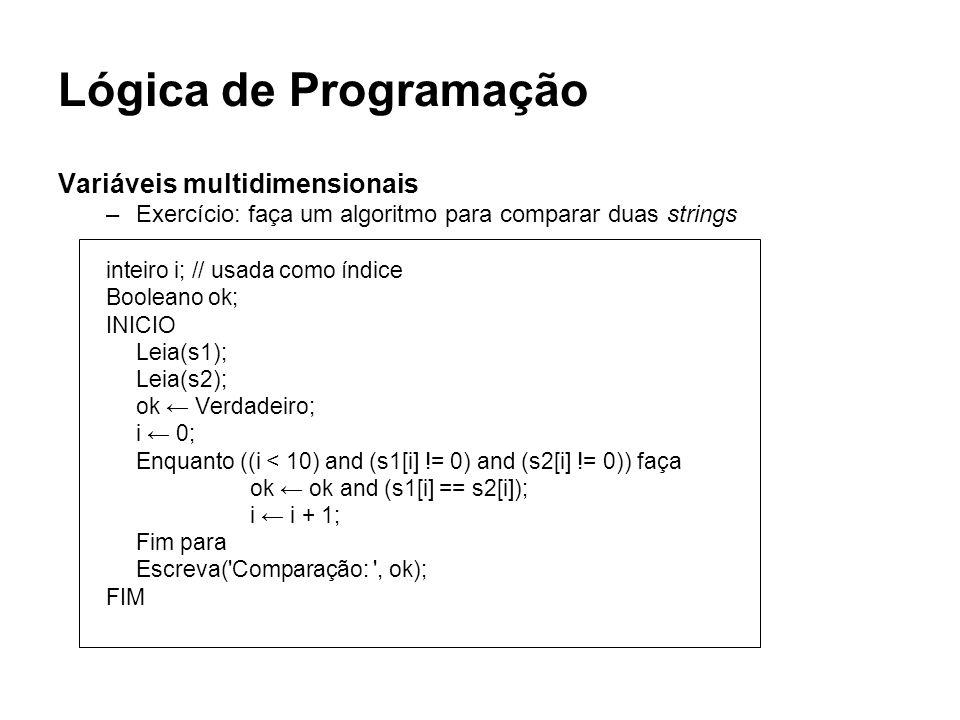 Lógica de Programação Variáveis multidimensionais –Exercício: faça um algoritmo para comparar duas strings inteiro i; // usada como índice Booleano ok