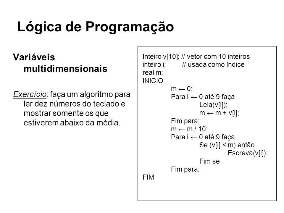 Lógica de Programação Variáveis multidimensionais Exercício: faça um algoritmo para ler dez números do teclado e mostrar somente os que estiverem abai