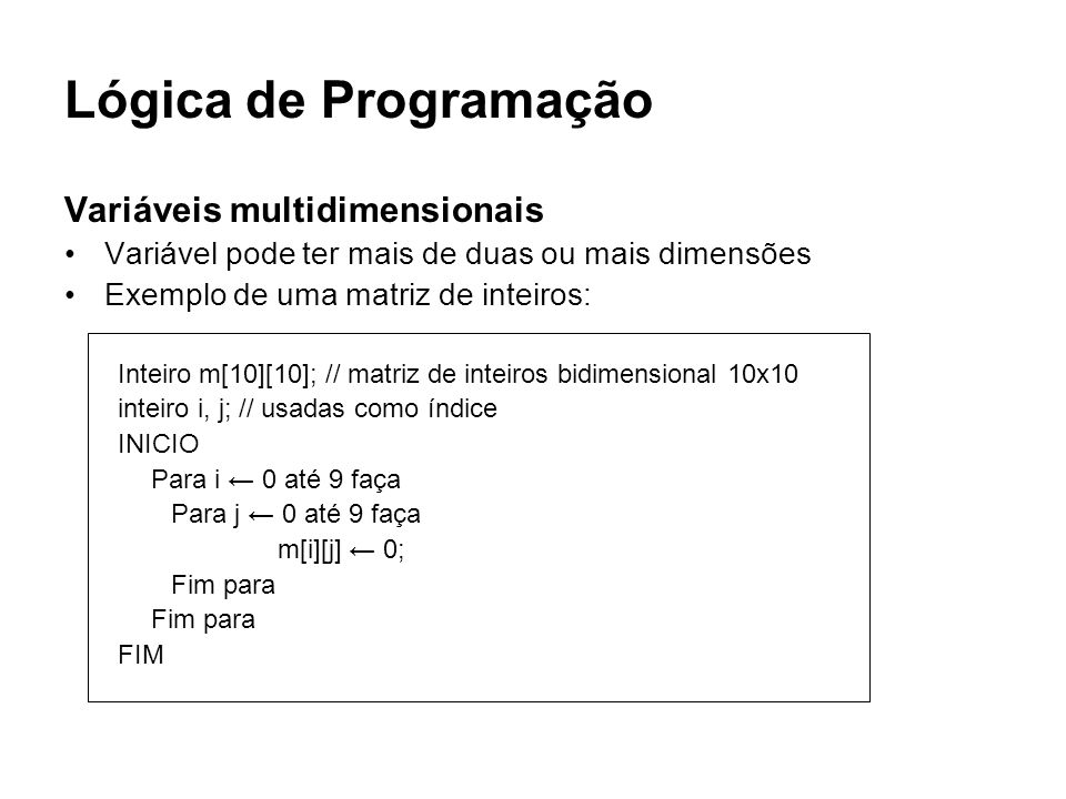 Lógica de Programação Variáveis multidimensionais Variável pode ter mais de duas ou mais dimensões Exemplo de uma matriz de inteiros: Inteiro m[10][10