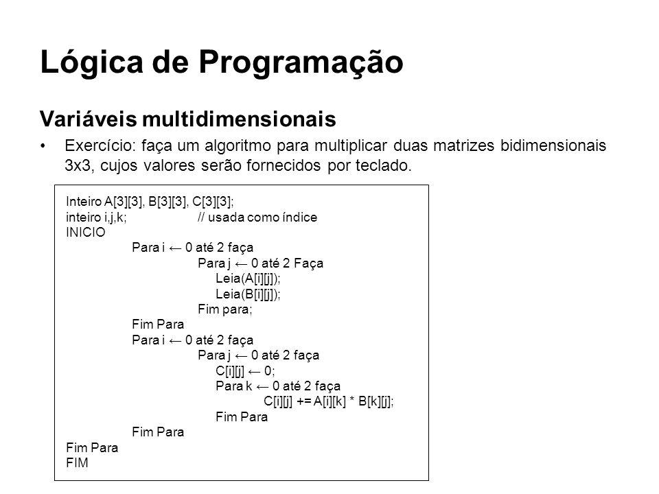 Lógica de Programação Variáveis multidimensionais Exercício: faça um algoritmo para multiplicar duas matrizes bidimensionais 3x3, cujos valores serão