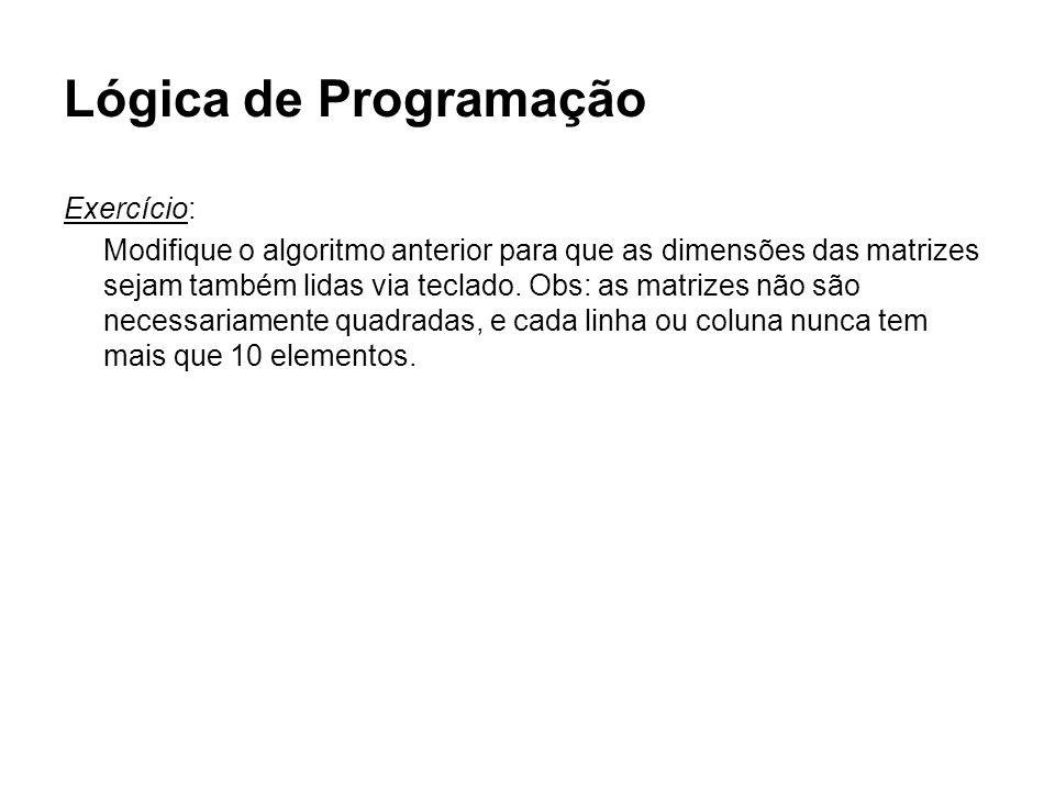 Lógica de Programação Exercício: Modifique o algoritmo anterior para que as dimensões das matrizes sejam também lidas via teclado. Obs: as matrizes nã