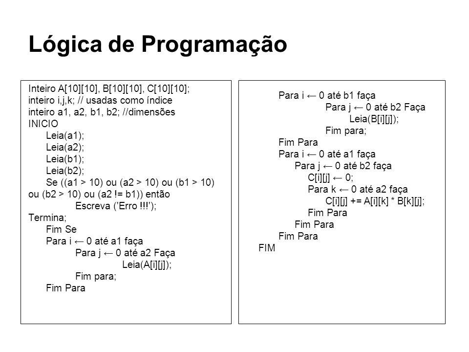 Lógica de Programação Inteiro A[10][10], B[10][10], C[10][10]; inteiro i,j,k; // usadas como índice inteiro a1, a2, b1, b2; //dimensões INICIO Leia(a1