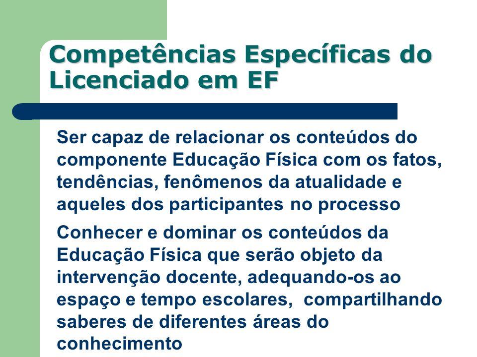 Competências Específicas do Licenciado em EF Ser capaz de relacionar os conteúdos do componente Educação Física com os fatos, tendências, fenômenos da