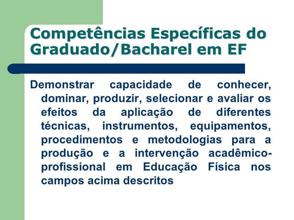 Competências Específicas do Graduado/Bacharel em EF Demonstrar capacidade de conhecer, dominar, produzir, selecionar e avaliar os efeitos da aplicação