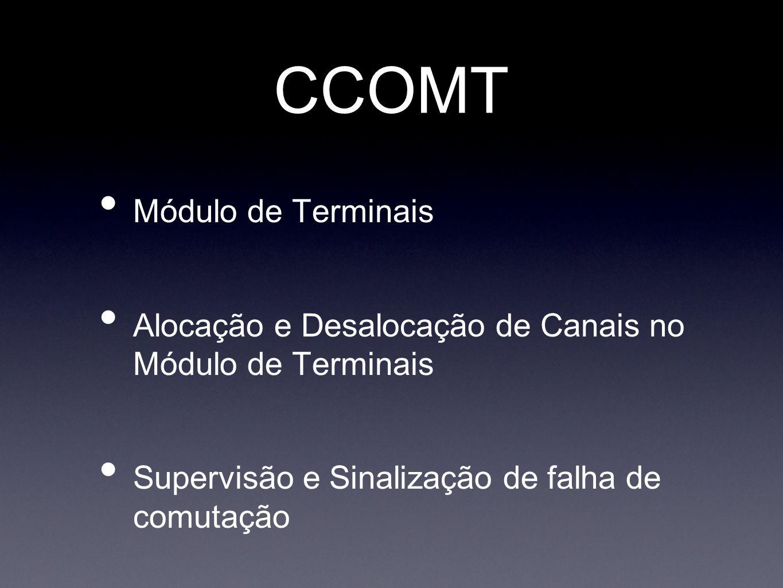 CCOMT Módulo de Terminais Alocação e Desalocação de Canais no Módulo de Terminais Supervisão e Sinalização de falha de comutação