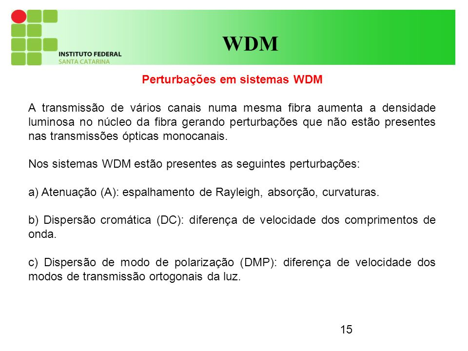 15 WDM Perturbações em sistemas WDM A transmissão de vários canais numa mesma fibra aumenta a densidade luminosa no núcleo da fibra gerando perturbações que não estão presentes nas transmissões ópticas monocanais.