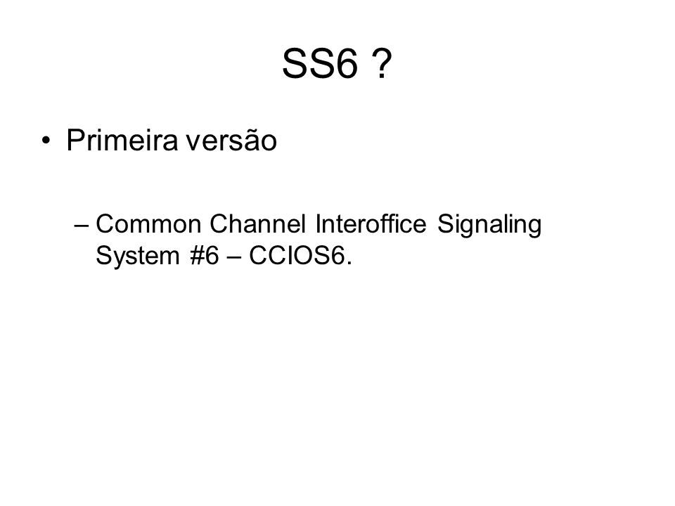 SS6 ? Primeira versão –Common Channel Interoffice Signaling System #6 – CCIOS6.