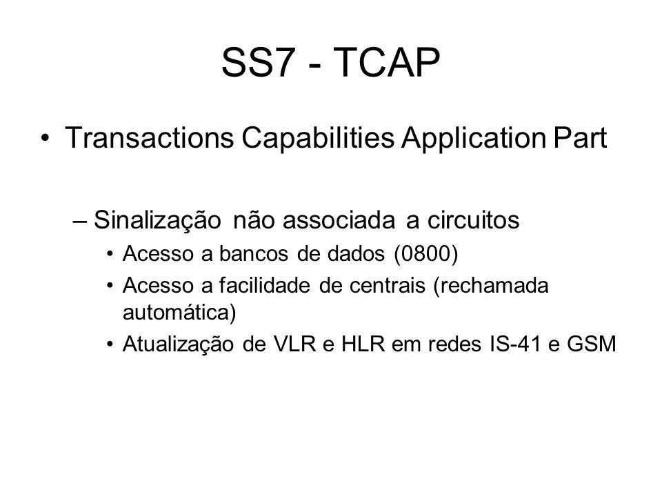 SS7 - TCAP Transactions Capabilities Application Part –Sinalização não associada a circuitos Acesso a bancos de dados (0800) Acesso a facilidade de ce