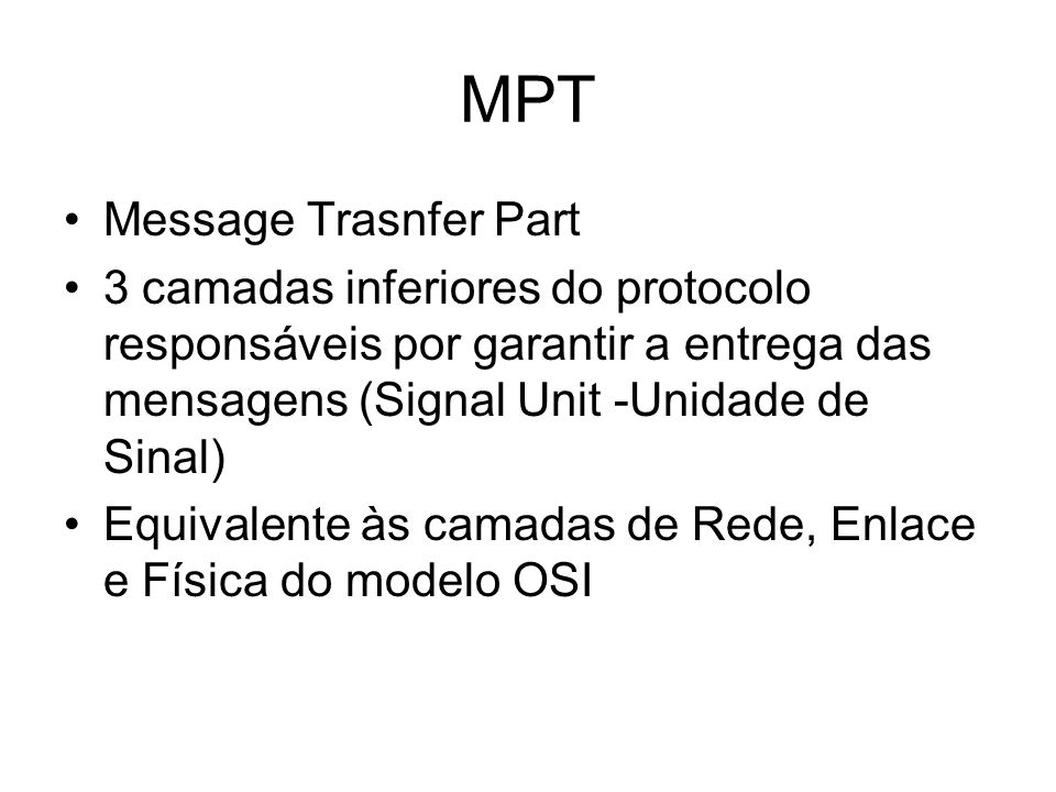 MPT Message Trasnfer Part 3 camadas inferiores do protocolo responsáveis por garantir a entrega das mensagens (Signal Unit -Unidade de Sinal) Equivale