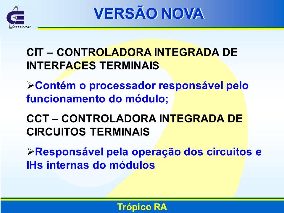 VERSÃO NOVA Trópico RA CIT – CONTROLADORA INTEGRADA DE INTERFACES TERMINAIS Contém o processador responsável pelo funcionamento do módulo; CCT – CONTR