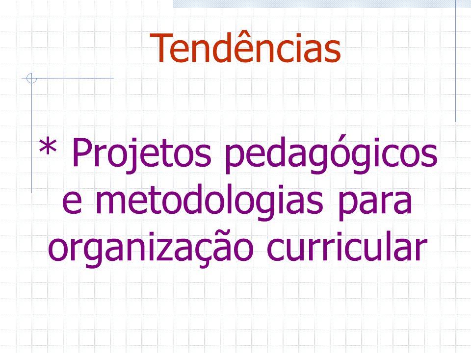 * Projetos pedagógicos e metodologias para organização curricular Tendências