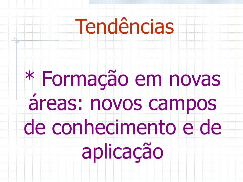 * Formação em novas áreas: novos campos de conhecimento e de aplicação Tendências