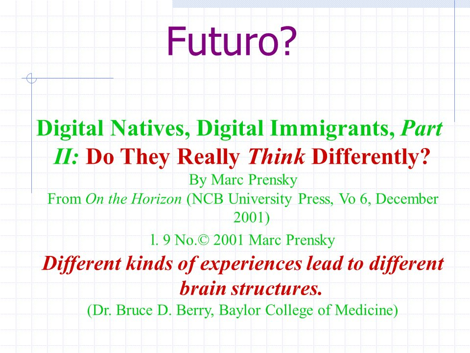 Digital Natives, Digital Immigrants, Part II: Do They Really Think Differently? By Marc Prensky From On the Horizon (NCB University Press, Vo 6, Decem