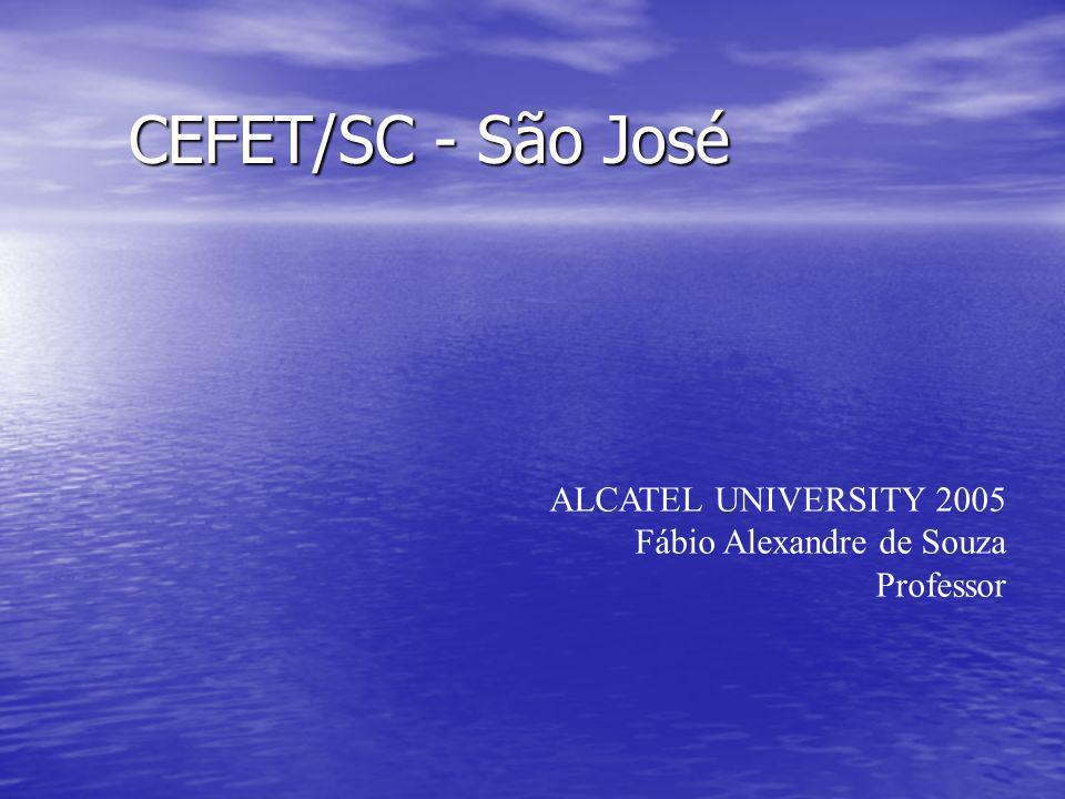 CEFET/SC - São José CEFET/SC - São José ALCATEL UNIVERSITY 2005 Fábio Alexandre de Souza Professor