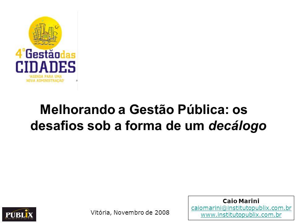 Melhorando a Gestão Pública: os desafios sob a forma de um decálogo Vitória, Novembro de 2008 Caio Marini caiomarini@institutopublix.com.br www.instit
