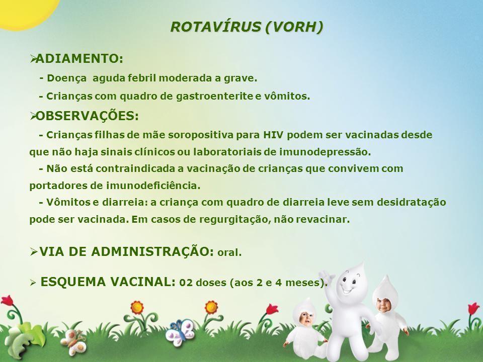 ROTAVÍRUS (VORH) ADIAMENTO: - Doença aguda febril moderada a grave. - Crianças com quadro de gastroenterite e vômitos. OBSERVAÇÕES: - Crianças filhas