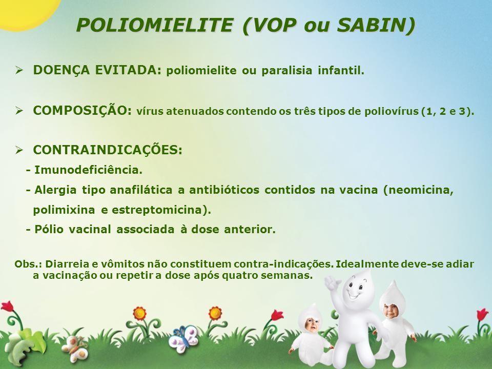 POLIOMIELITE (VOP ou SABIN) DOENÇA EVITADA: poliomielite ou paralisia infantil. COMPOSIÇÃO: vírus atenuados contendo os três tipos de poliovírus (1, 2