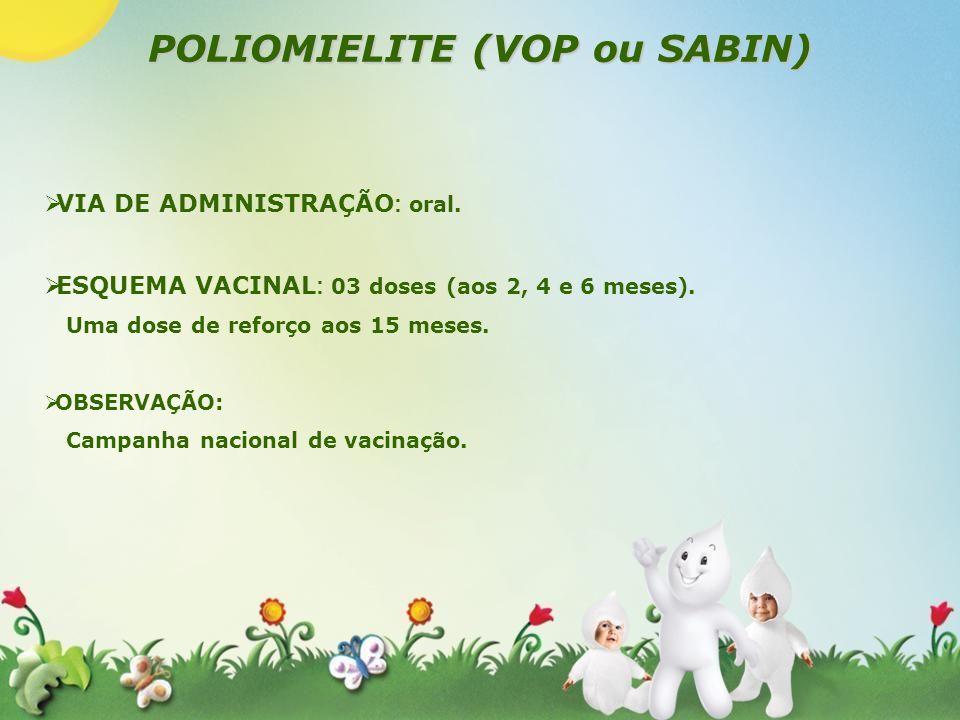 POLIOMIELITE (VOP ou SABIN) VIA DE ADMINISTRAÇÃO : oral. ESQUEMA VACINAL : 03 doses (aos 2, 4 e 6 meses). Uma dose de reforço aos 15 meses. OBSERVAÇÃO