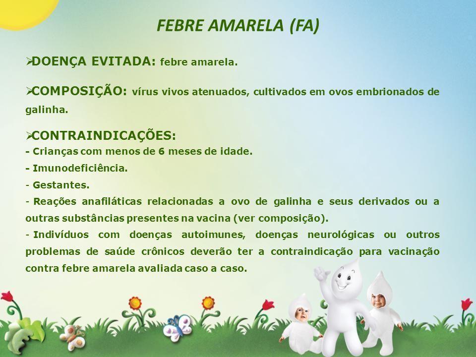 FEBRE AMARELA (FA) DOENÇA EVITADA: febre amarela. COMPOSIÇÃO: vírus vivos atenuados, cultivados em ovos embrionados de galinha. CONTRAINDICAÇÕES: - Cr