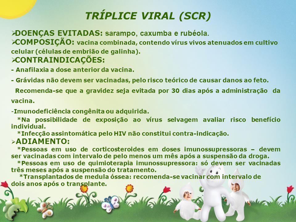 TRÍPLICE VIRAL (SCR) DOENÇAS EVITADAS: sarampo, caxumba e rubéola. COMPOSIÇÃO: vacina combinada, contendo vírus vivos atenuados em cultivo celular (cé