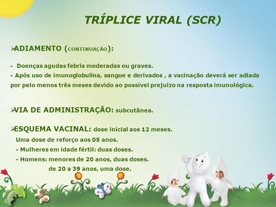 TRÍPLICE VIRAL (SCR) ADIAMENTO ( CONTINUAÇÃO ): - Doenças agudas febris moderadas ou graves. - Após uso de imunoglobulina, sangue e derivados, a vacin