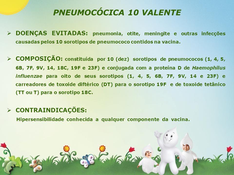 PNEUMOCÓCICA 10 VALENTE DOENÇAS EVITADAS: pneumonia, otite, meningite e outras infecções causadas pelos 10 sorotipos de pneumococo contidos na vacina.