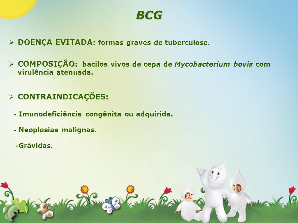 BCG DOENÇA EVITADA : formas graves de tuberculose. COMPOSIÇÃO : bacilos vivos de cepa de Mycobacterium bovis com virulência atenuada. CONTRAINDICAÇÕES