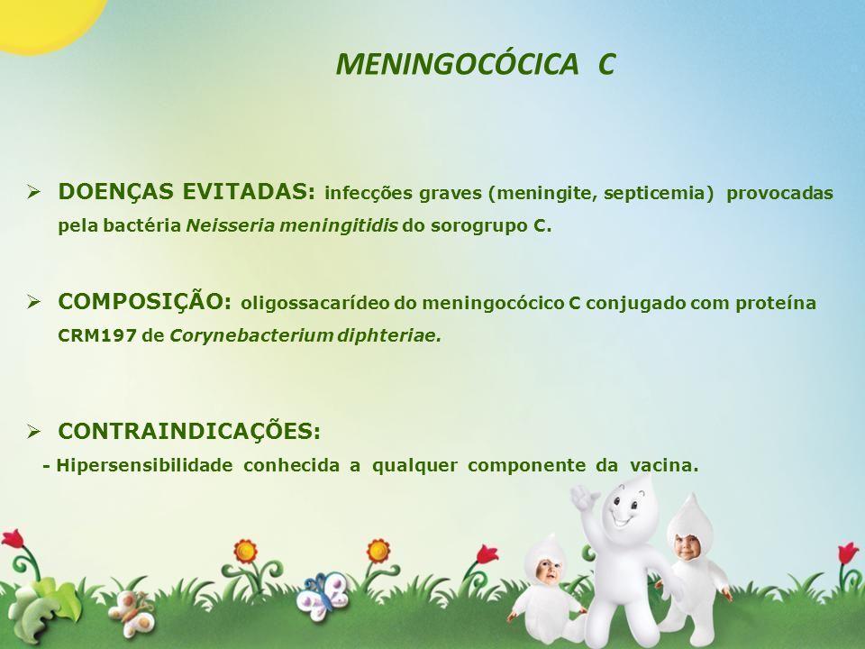 DOENÇAS EVITADAS: infecções graves (meningite, septicemia) provocadas pela bactéria Neisseria meningitidis do sorogrupo C. COMPOSIÇÃO: oligossacarídeo