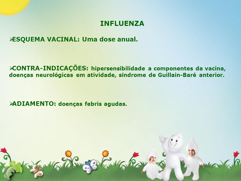 INFLUENZA ESQUEMA VACINAL: Uma dose anual. CONTRA-INDICAÇÕES: hipersensibilidade a componentes da vacina, doenças neurológicas em atividade, síndrome